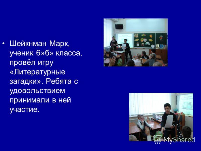 Шейкнман Марк, ученик 6»б» класса, провёл игру «Литературные загадки». Ребята с удовольствием принимали в ней участие.