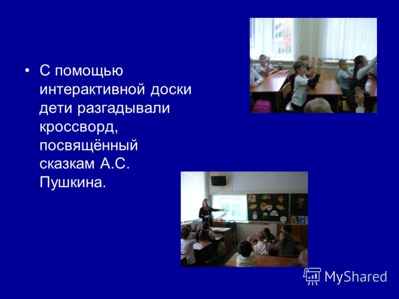 С помощью интерактивной доски дети разгадывали кроссворд, посвящённый сказкам А.С. Пушкина.