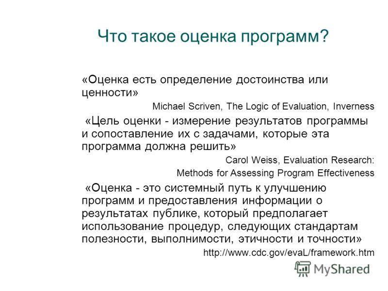 Что такое оценка программ? «Оценка есть определение достоинства или ценности» Michael Scriven, The Logic of Evaluation, Inverness «Цель оценки - измерение результатов программы и сопоставление их с задачами, которые эта программа должна решить» Carol
