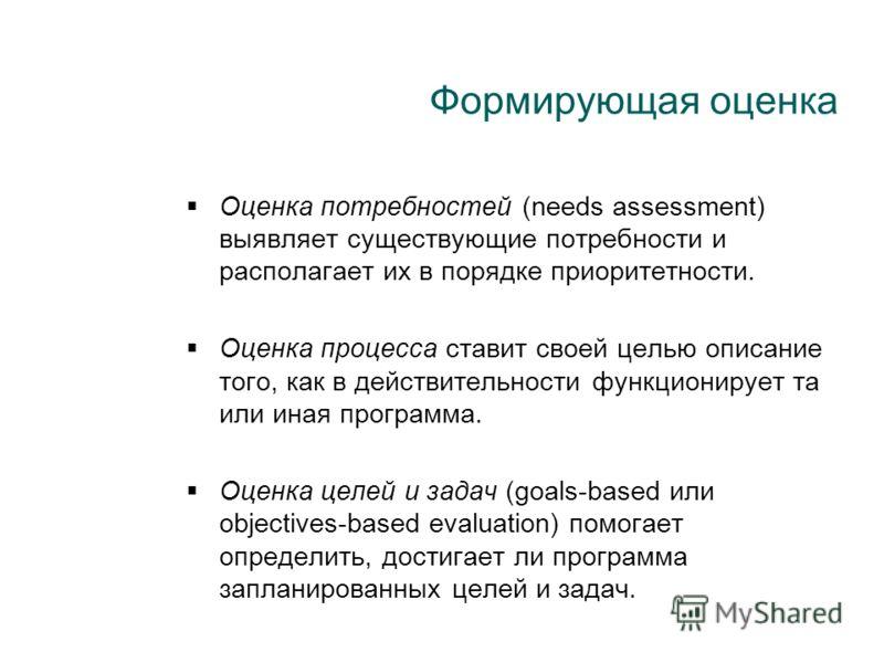Формирующая оценка Оценка потребностей (needs assessment) выявляет существующие потребности и располагает их в порядке приоритетности. Оценка процесса ставит своей целью описание того, как в действительности функционирует та или иная программа. Оценк