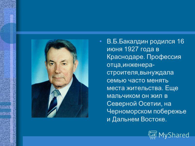 В.Б.Бакалдин родился 16 июня 1927 года в Краснодаре. Профессия отца,инженера- строителя,вынуждала семью часто менять места жительства. Еще мальчиком он жил в Северной Осетии, на Черноморском побережье и Дальнем Востоке.