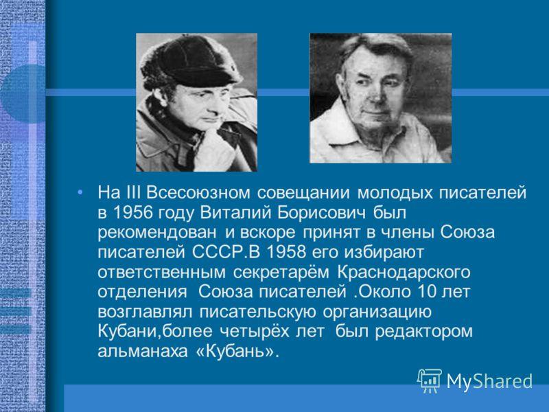 На III Всесоюзном совещании молодых писателей в 1956 году Виталий Борисович был рекомендован и вскоре принят в члены Союза писателей СССР.В 1958 его избирают ответственным секретарём Краснодарского отделения Союза писателей.Около 10 лет возглавлял пи
