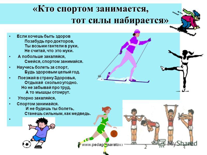 www.pedagogsaratov.ru «Кто спортом занимается, тот силы набирается» Если хочешь быть здоров Позабудь про докторов, Ты возьми гантели в руки, Не считай, что это муки. А побольше закаляйся, Смейся, спортом занимайся. Научись болеть за спорт, Будь здоро
