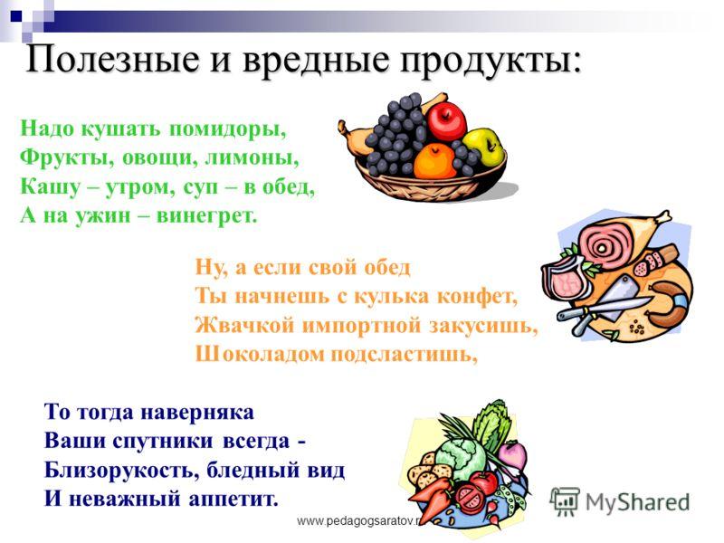 www.pedagogsaratov.ru Полезные и вредные продукты: Надо кушать помидоры, Фрукты, овощи, лимоны, Кашу – утром, суп – в обед, А на ужин – винегрет. Ну, а если свой обед Ты начнешь с кулька конфет, Жвачкой импортной закусишь, Шоколадом подсластишь, То т