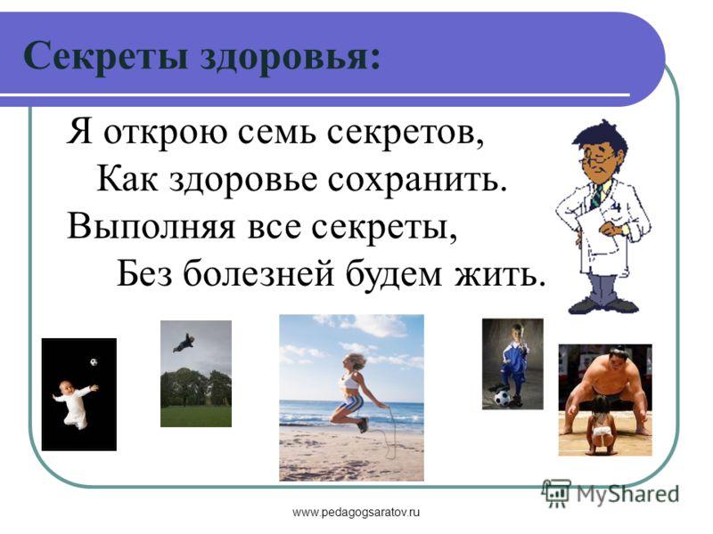 www.pedagogsaratov.ru Я открою семь секретов, Как здоровье сохранить. Выполняя все секреты, Без болезней будем жить. Секреты здоровья: