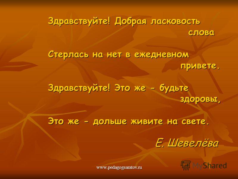 www.pedagogsaratov.ru Здравствуйте! Добрая ласковость слова слова Стерлась на нет в ежедневном привете. привете. Здравствуйте! Это же - будьте здоровы, здоровы, Это же - дольше живите на свете. Это же - дольше живите на свете. Е. Шевелёва Е. Шевелёва