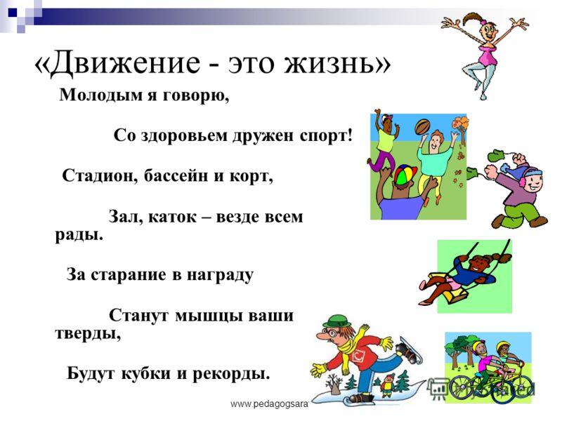 www.pedagogsaratov.ru «Движение - это жизнь» Молодым я говорю, Со здоровьем дружен спорт! Стадион, бассейн и корт, Зал, каток – везде всем рады. За старание в награду Станут мышцы ваши тверды, Будут кубки и рекорды.