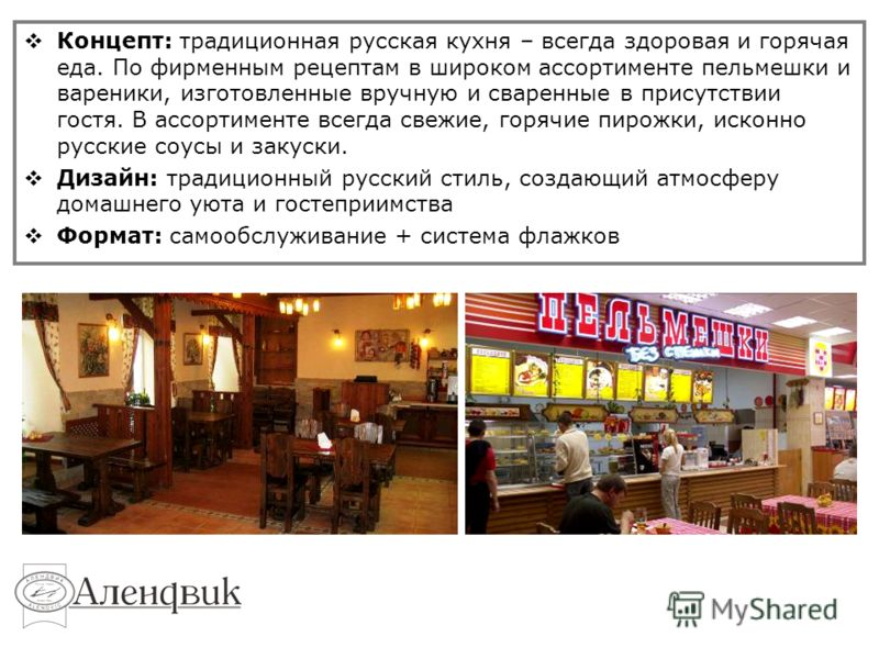 Концепт: традиционная русская кухня – всегда здоровая и горячая еда. По фирменным рецептам в широком ассортименте пельмешки и вареники, изготовленные вручную и сваренные в присутствии гостя. В ассортименте всегда свежие, горячие пирожки, исконно русс