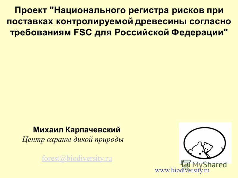 Проект Национального регистра рисков при поставках контролируемой древесины согласно требованиям FSC для Российской Федерации Михаил Карпачевский Центр охраны дикой природы forest@biodiversity.ru www.biodiversity.ru
