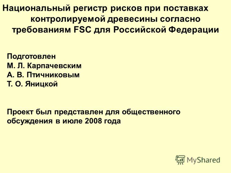 Национальный регистр рисков при поставках контролируемой древесины согласно требованиям FSC для Российской Федерации Подготовлен М. Л. Карпачевским А. В. Птичниковым Т. О. Яницкой Проект был представлен для общественного обсуждения в июле 2008 года