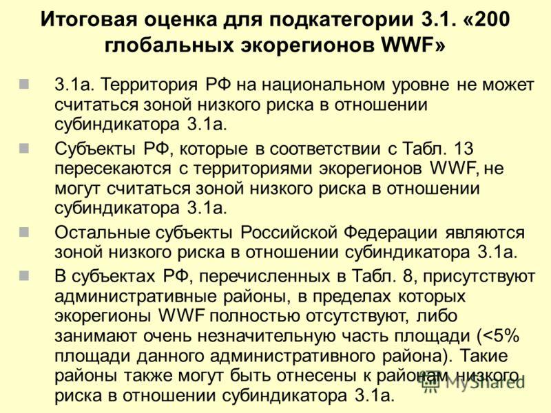 Итоговая оценка для подкатегории 3.1. «200 глобальных экорегионов WWF» 3.1a. Территория РФ на национальном уровне не может считаться зоной низкого риска в отношении субиндикатора 3.1a. Субъекты РФ, которые в соответствии с Табл. 13 пересекаются с тер