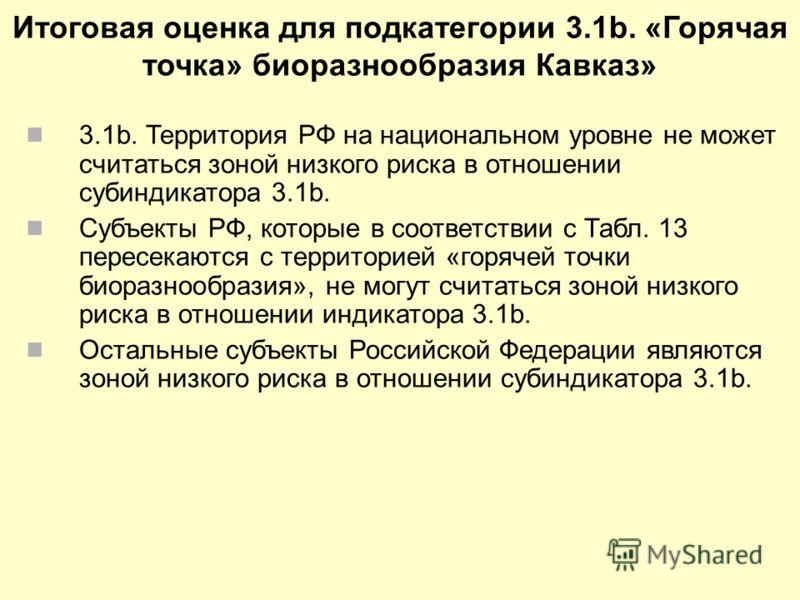 Итоговая оценка для подкатегории 3.1b. «Горячая точка» биоразнообразия Кавказ» 3.1b. Территория РФ на национальном уровне не может считаться зоной низкого риска в отношении субиндикатора 3.1b. Субъекты РФ, которые в соответствии с Табл. 13 пересекают