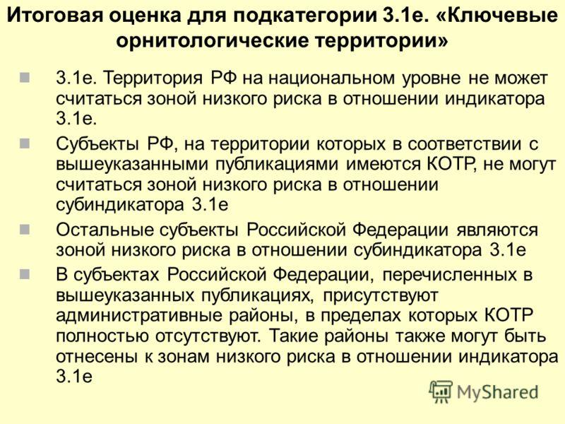 Итоговая оценка для подкатегории 3.1e. «Ключевые орнитологические территории» 3.1e. Территория РФ на национальном уровне не может считаться зоной низкого риска в отношении индикатора 3.1e. Cубъекты РФ, на территории которых в соответствии с вышеуказа
