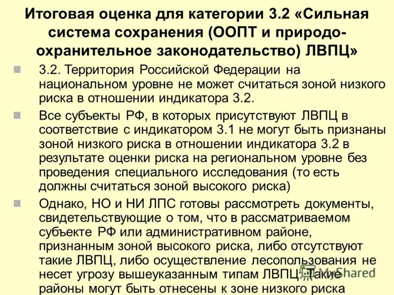 Итоговая оценка для категории 3.2 «Сильная система сохранения (ООПТ и природо- охранительное законодательство) ЛВПЦ» 3.2. Территория Российской Федерации на национальном уровне не может считаться зоной низкого риска в отношении индикатора 3.2. Все су