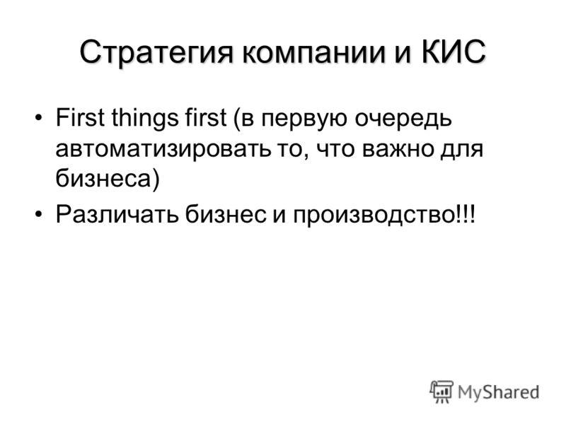 Стратегия компании и КИС First things first (в первую очередь автоматизировать то, что важно для бизнеса) Различать бизнес и производство!!!