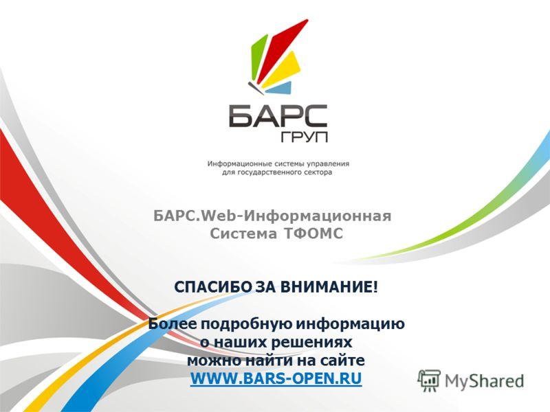 СПАСИБО ЗА ВНИМАНИЕ! Более подробную информацию о наших решениях можно найти на сайте WWW.BARS-OPEN.RU БАРС.Web-Информационная Система ТФОМС