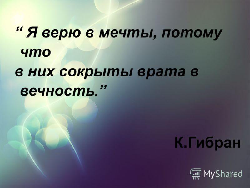 Я верю в мечты, потому что в них сокрыты врата в вечность. К.Гибран