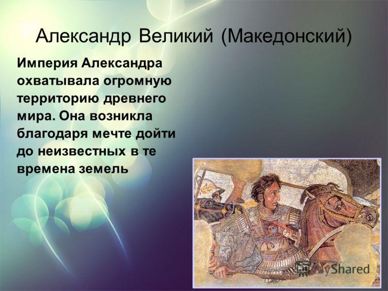 Александр Великий (Македонский) Империя Александра охватывала огромную территорию древнего мира. Она возникла благодаря мечте дойти до неизвестных в те времена земель