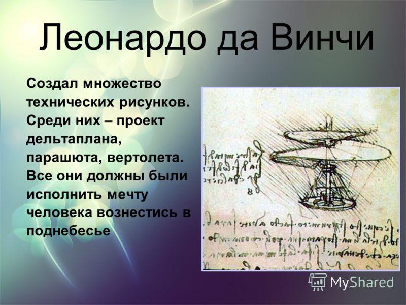 Леонардо да Винчи Создал множество технических рисунков. Среди них – проект дельтаплана, парашюта, вертолета. Все они должны были исполнить мечту человека вознестись в поднебесье