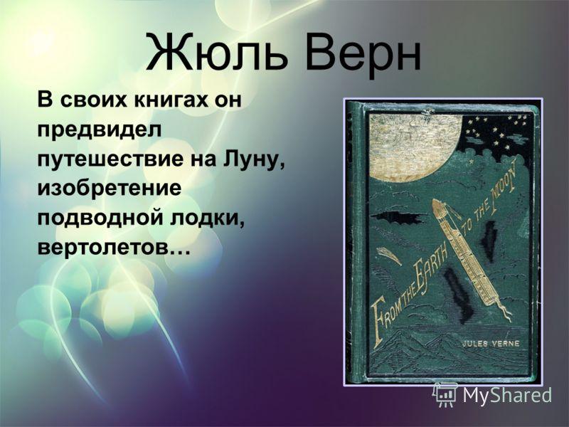 Жюль Верн В своих книгах он предвидел путешествие на Луну, изобретение подводной лодки, вертолетов…
