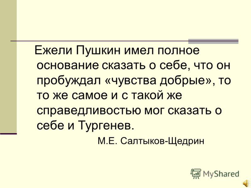Ежели Пушкин имел полное основание сказать о себе, что он пробуждал «чувства добрые», то то же самое и с такой же справедливостью мог сказать о себе и Тургенев. М.Е. Салтыков-Щедрин
