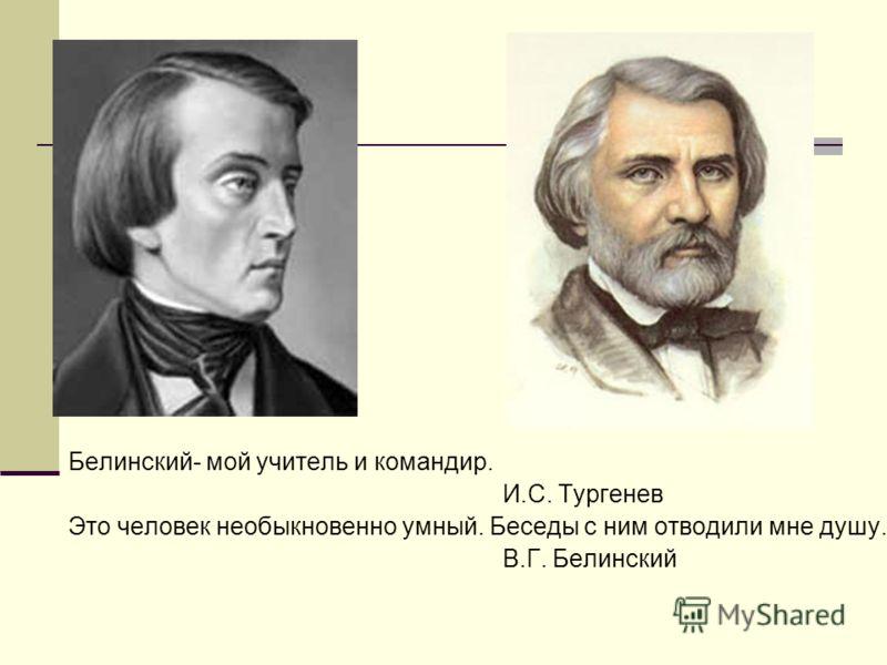 Белинский- мой учитель и командир. И.С. Тургенев Это человек необыкновенно умный. Беседы с ним отводили мне душу. В.Г. Белинский