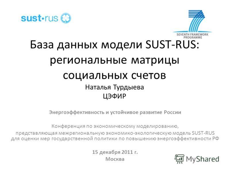 База данных модели SUST-RUS: региональные матрицы социальных счетов Наталья Турдыева ЦЭФИР Энергоэффективность и устойчивое развитие России Конференция по экономическому моделированию, представляющая межрегиональную экономико-экологическую модель SUS