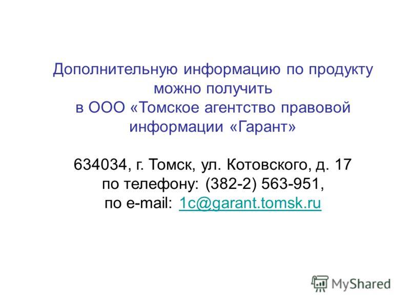 Дополнительную информацию по продукту можно получить в ООО «Томское агентство правовой информации «Гарант» 634034, г. Томск, ул. Котовского, д. 17 по телефону: (382-2) 563-951, по e-mail: 1c@garant.tomsk.ru1c@garant.tomsk.ru