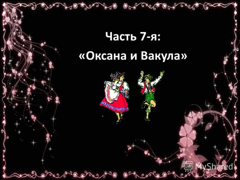 Часть 7-я: «Оксана и Вакула»