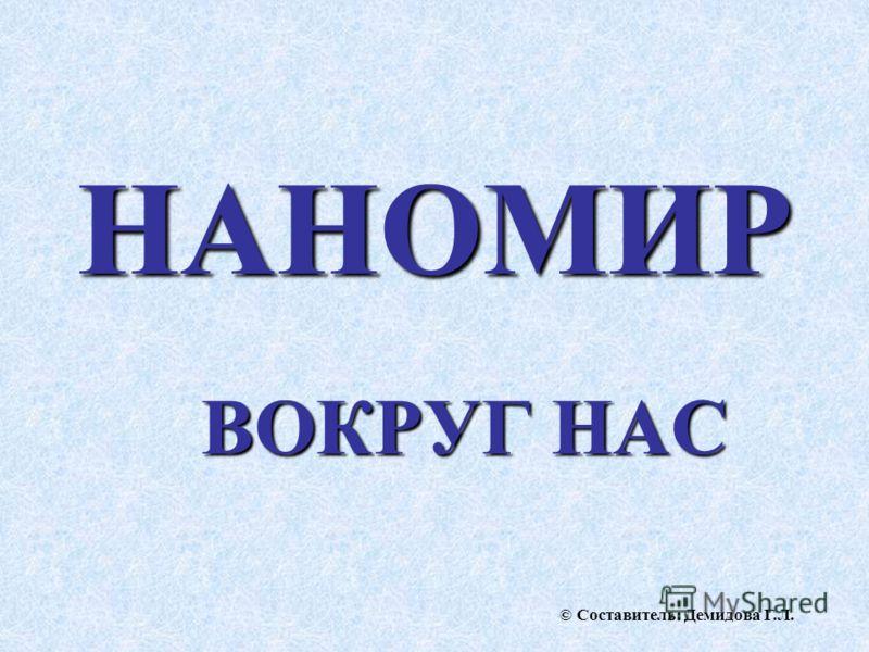 НАНОМИР ВОКРУГ НАС © Составитель: Демидова Г.Л.
