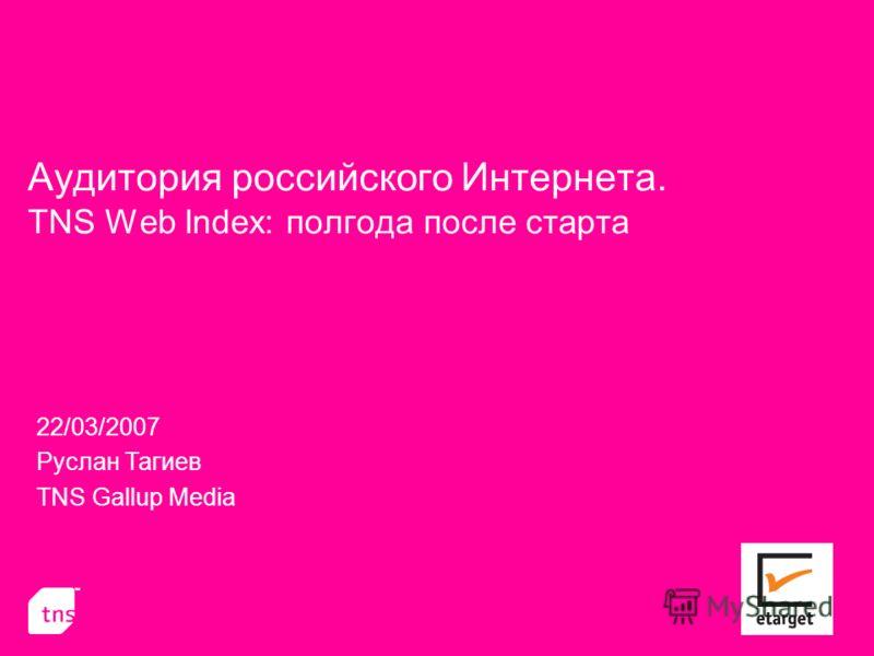 Аудитория российского Интернета. TNS Web Index: полгода после старта 22/03/2007 Руслан Тагиев TNS Gallup Media