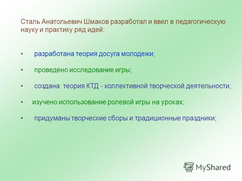 Сталь Анатольевич Шмаков разработал и ввел в педагогическую науку и практику ряд идей: разработана теория досуга молодежи; проведено исследование игры; создана теория КТД - коллективной творческой деятельности; изучено использование ролевой игры на у