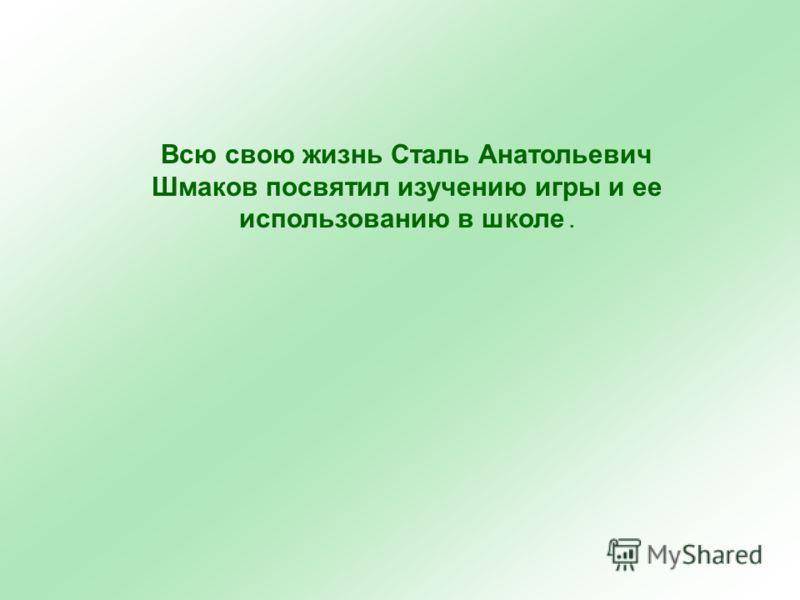 Всю свою жизнь Сталь Анатольевич Шмаков посвятил изучению игры и ее использованию в школе.