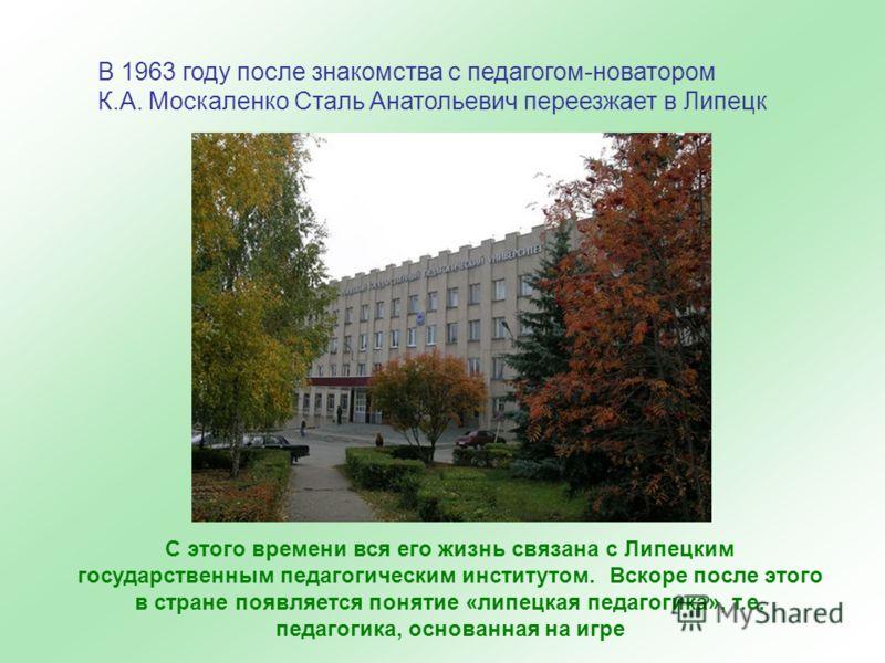 В 1963 году после знакомства с педагогом-новатором К.А. Москаленко Сталь Анатольевич переезжает в Липецк С этого времени вся его жизнь связана с Липецким государственным педагогическим институтом. Вскоре после этого в стране появляется понятие «липец