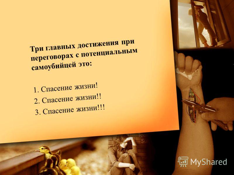 Три главных достижения при переговорах с потенциальным самоубийцей это: 1. Спасение жизни! 2. Спасение жизни!! 3. Спасение жизни!!!