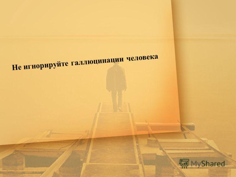 Не игнорируйте галлюцинации человека