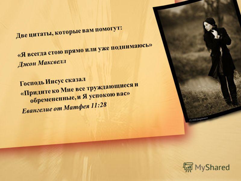 Две цитаты, которые вам помогут: «Я всегда стою прямо или уже поднимаюсь» Джон Максвелл Господь Иисус сказал «Придите ко Мне все труждающиеся и обремененные, и Я успокою вас» Евангелие от Матфея 11:28
