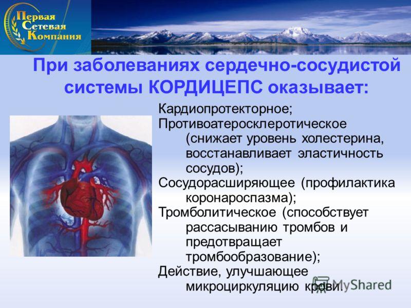 При заболеваниях сердечно-сосудистой системы КОРДИЦЕПС оказывает: Кардиопротекторное; Противоатеросклеротическое (снижает уровень холестерина, восстанавливает эластичность сосудов); Сосудорасширяющее (профилактика коронароспазма); Тромболитическое (с