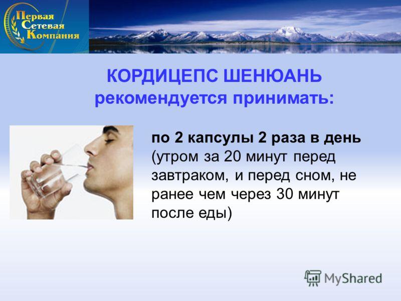КОРДИЦЕПС ШЕНЮАНЬ рекомендуется принимать: по 2 капсулы 2 раза в день (утром за 20 минут перед завтраком, и перед сном, не ранее чем через 30 минут после еды)