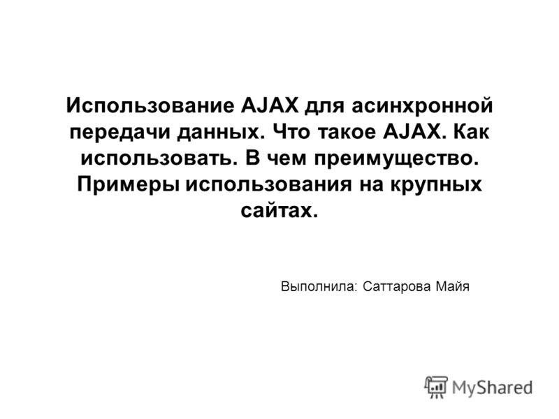 Использование AJAX для асинхронной передачи данных. Что такое AJAX. Как использовать. В чем преимущество. Примеры использования на крупных сайтах. Выполнила: Саттарова Майя