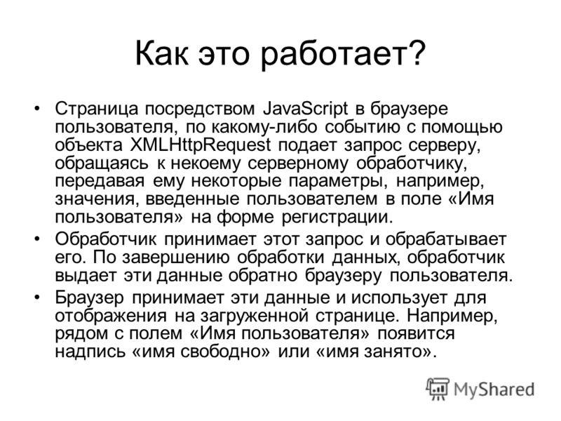 Как это работает? Страница посредством JavaScript в браузере пользователя, по какому-либо событию с помощью объекта XMLHttpRequest подает запрос серверу, обращаясь к некоему серверному обработчику, передавая ему некоторые параметры, например, значени