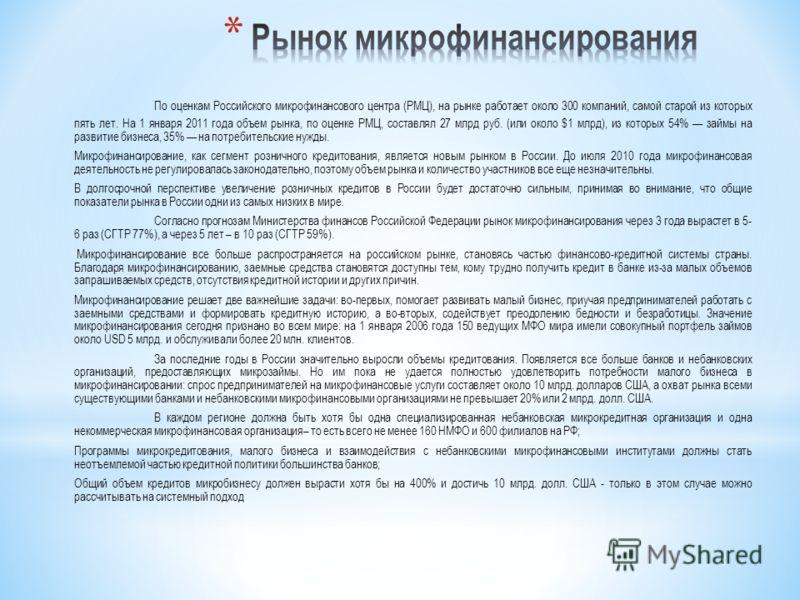 По оценкам Российского микрофинансового центра (РМЦ), на рынке работает около 300 компаний, самой старой из которых пять лет. На 1 января 2011 года объем рынка, по оценке РМЦ, составлял 27 млрд руб. (или около $1 млрд), из которых 54% займы на развит