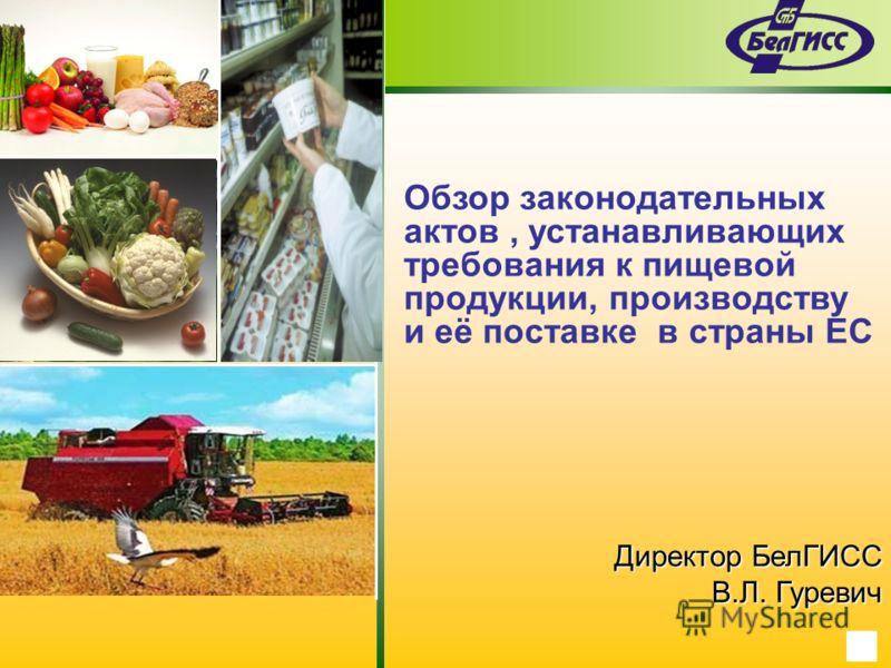 Обзор законодательных актов, устанавливающих требования к пищевой продукции, производству и её поставке в страны ЕС Директор БелГИСС В.Л. Гуревич
