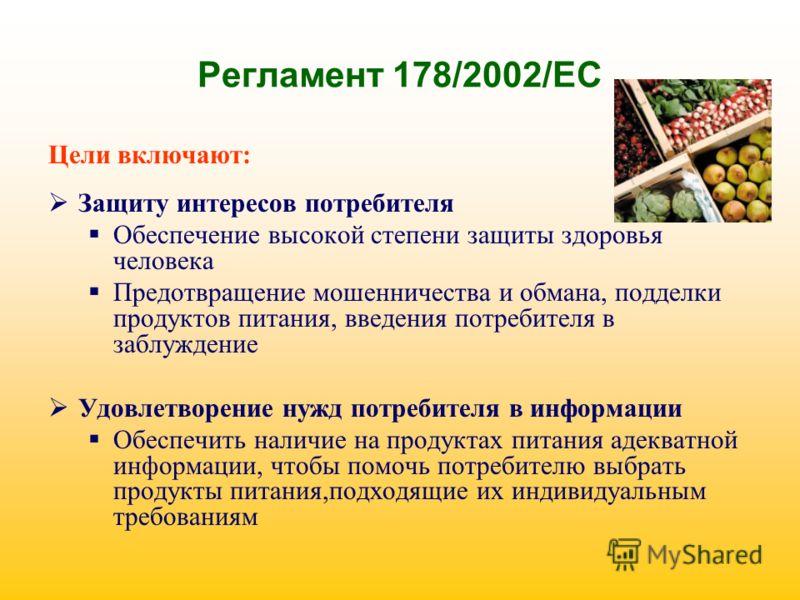 Регламент 178/2002/ЕС Цели включают: Защиту интересов потребителя Обеспечение высокой степени защиты здоровья человека Предотвращение мошенничества и обмана, подделки продуктов питания, введения потребителя в заблуждение Удовлетворение нужд потребите