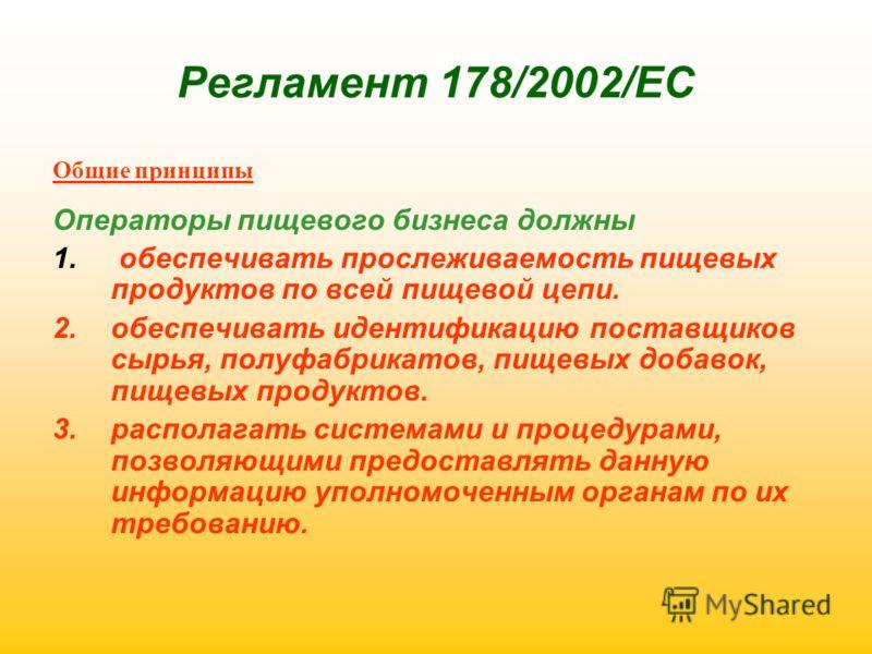Регламент 178/2002/ЕС Общие принципы Операторы пищевого бизнеса должны 1. обеспечивать прослеживаемость пищевых продуктов по всей пищевой цепи. 2.обеспечивать идентификацию поставщиков сырья, полуфабрикатов, пищевых добавок, пищевых продуктов. 3.расп