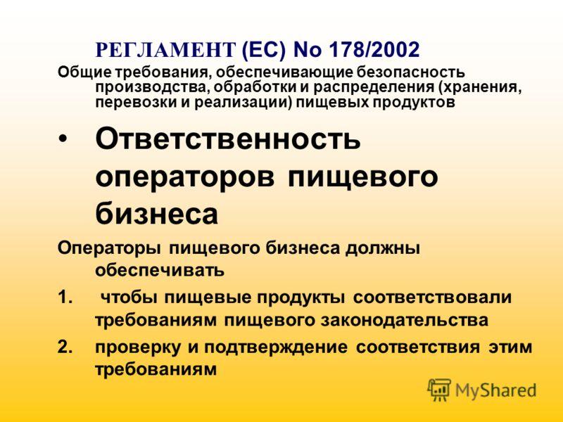 РЕГЛАМЕНТ (EC) No 178/2002 Общие требования, обеспечивающие безопасность производства, обработки и распределения (хранения, перевозки и реализации) пищевых продуктов Ответственность операторов пищевого бизнеса Операторы пищевого бизнеса должны обеспе