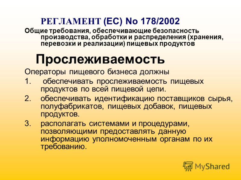 РЕГЛАМЕНТ (EC) No 178/2002 Общие требования, обеспечивающие безопасность производства, обработки и распределения (хранения, перевозки и реализации) пищевых продуктов Прослеживаемость Операторы пищевого бизнеса должны 1. обеспечивать прослеживаемость
