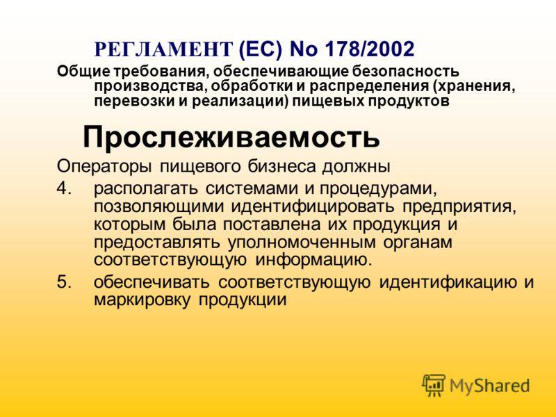РЕГЛАМЕНТ (EC) No 178/2002 Общие требования, обеспечивающие безопасность производства, обработки и распределения (хранения, перевозки и реализации) пищевых продуктов Прослеживаемость Операторы пищевого бизнеса должны 4.располагать системами и процеду