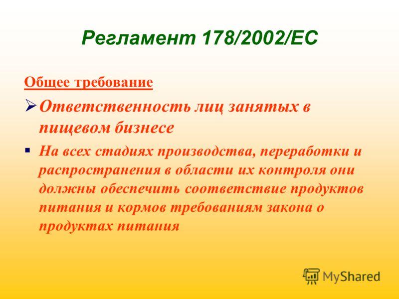 Регламент 178/2002/ЕС Общее требование Ответственность лиц занятых в пищевом бизнесе На всех стадиях производства, переработки и распространения в области их контроля они должны обеспечить соответствие продуктов питания и кормов требованиям закона о
