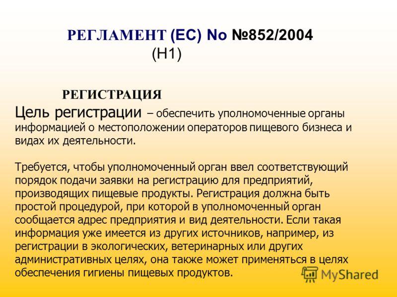 РЕГЛАМЕНТ (EC) No 852/2004 (H1) РЕГИСТРАЦИЯ Цель регистрации – обеспечить уполномоченные органы информацией о местоположении операторов пищевого бизнеса и видах их деятельности. Требуется, чтобы уполномоченный орган ввел соответствующий порядок подач
